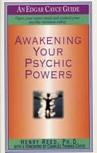 Awakening Your Psychic Powers - Open Your Inner Mind And Control Your Psychic Intuition Today ebook by Henry Reed, Charles Thomas Cayce