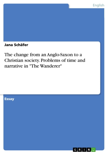 The change from an Anglo-Saxon to a Christian society. Problems of time and narrative in 'The Wanderer' ebook by Jana Schäfer
