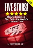 Five Stars! How to Become a Film Critic, the World's Greatest Job ebook by Christopher Null