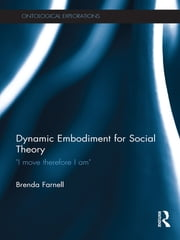 Dynamic Embodiment for Social Theory - I move therefore I am ebook by Brenda Farnell