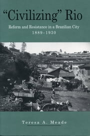 """Civilizing"" Rio - Reform and Resistance in a Brazilian City, 1889–1930 ebook by Teresa Meade"