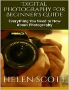 Digital Photography for Beginner's Guide: Everything You Need to Now About Photography ebook by Helen Scott
