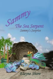 Sammy the Sea Serpent: Sammy's Surprise ebook by Elayne Shore