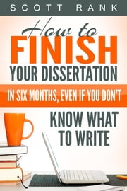 How to Finish Your Dissertation in Six Months, Even if You Don't Know What to Write ebook by Scott Rank