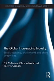 The Global Horseracing Industry - Social, Economic, Environmental and Ethical Perspectives ebook by Phil McManus,Glenn Albrecht,Raewyn Graham