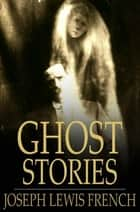 Ghost Stories - Masterpieces of Mystery ebook by Joseph Lewis French
