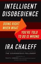 Intelligent Disobedience - Doing Right When What You're Told to Do Is Wrong ebook by Ira Chaleff, Philip Zimbardo