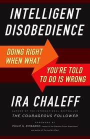 Intelligent Disobedience - Doing Right When What You're Told to Do Is Wrong ebook by Ira Chaleff,Philip Zimbardo