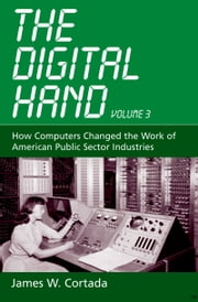 The Digital Hand, Vol 3: How Computers Changed the Work of American Public Sector Industries ebook by James W. Cortada