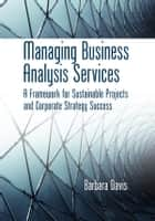 Managing Business Analysis Services - A Framework for Sustainable Projects and Corporate Strategy Success ebook by Barbara Davis