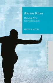 Akram Khan - Dancing New Interculturalism ebook by Dr Royona Mitra