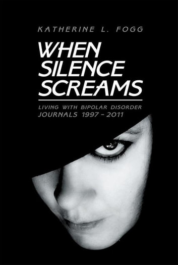 When Silence Screams - Living with Bipolar Disorder—Journals 1997 - 2011 ebook by Katherine L. Fogg