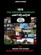 ISIS: The Virtual Caliphate - The Behind the Scenes Bllody Propaganda Strategy ebook by Brad Power