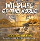 Wildlife of the World: Zoology for Kids | Children's Zoology Books Education ebook by Baby Professor