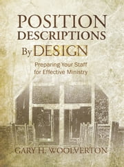 Position Descriptions By Design - Preparing Your Staff for Effective Ministry ebook by Gary H Woolverton