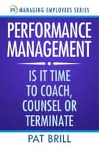 Performance Management: Is it Time to Coach, Counsel or Terminate ebook by Pat Brill