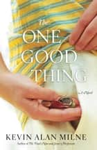 The One Good Thing - A Novel ebook by Kevin Alan Milne