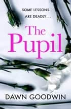 The Pupil - An unforgettable psychological thriller with a shocking twist perfect for summer reading ebook by Dawn Goodwin