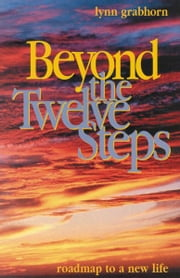 Beyond the Twelve Steps: Roadmap to a New Life ebook by Lynn Grabhorn