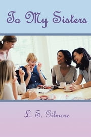 To my Sisters - Daily Inspirational for the Everyday Woman ebook by L.S. Gilmore