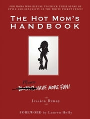 The Hot Mom's Handbook - Moms Have More Fun! ebook by Jessica Denay