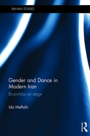 Gender and Dance in Modern Iran - Biopolitics on stage ebook by Ida Meftahi