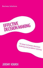 BSS: Effective Decision Making - 10 steps to better decision making and problem solving ebook by Jeremy Kourdi