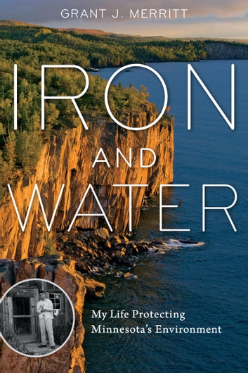 Iron and Water - My Life Protecting Minnesota's Environment ebook by Grant J. Merritt