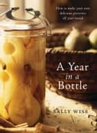 A Year In A Bottle: Preserving and Conserving Fruit and Vegetables Throughout the Year ebook by Sally Wise