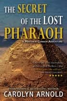 The Secret of the Lost Pharaoh - Matthew Connor Adventure Series, #2 ebook by Carolyn Arnold