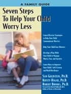 Seven Steps to Help Your Child Worry Less: A Family Guide ebook by Kristy Hagar,Sam Goldstein,Robert Brooks,Edward Hallowell
