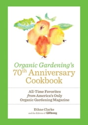 Organic Gardening's 70th Anniversary Cookbook - All-Time Favorites from America's Only Organic Gardening Magazine ebook by Ethne Clarke,The Editors of Organic Gardening