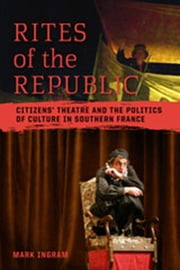 Rites of the Republic - Citizens' Theatre and the Politics of Culture in Southern France ebook by Mark Ingram