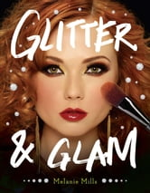 Glitter and Glam - Dazzling Makeup Tips for Date Night, Club Night, and Beyond ebook by Melanie Mills