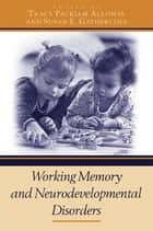 Working Memory and Neurodevelopmental Disorders ebook by Tracy Packiam Alloway, Susan E. Gathercole