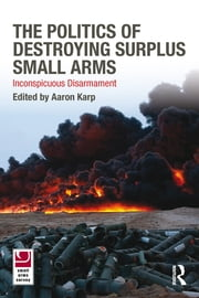 The Politics of Destroying Surplus Small Arms - Inconspicuous Disarmament ebook by Aaron Karp