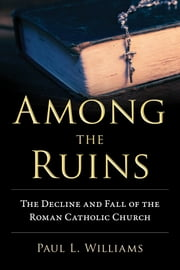Among the Ruins - The Decline and Fall of the Roman Catholic Church ebook by Paul L. Williams