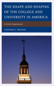 The Shape and Shaping of the College and University in America - A Lively Experiment ebook by Stephen J. Nelson