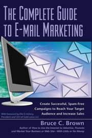 The Complete Guide to E-mail Marketing - How to Create Successful, Spam-free Campaigns to Reach Your Target Audience and Increase Sales ebook by Bruce C. Brown