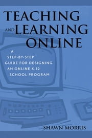 Teaching and Learning Online - A Step-by-Step Guide for Designing an Online K-12 School Program ebook by Shawn Morris