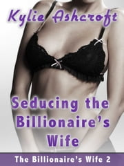 Seducing the Billionaire's Wife (Lesbian Erotica) ebook by Kylie Ashcroft