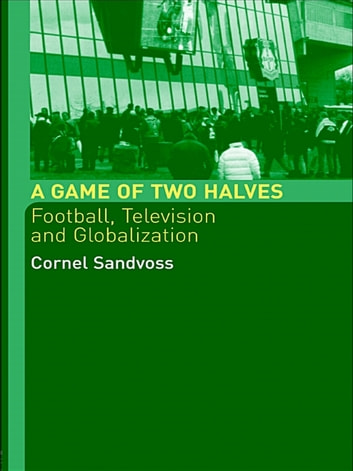 A Game of Two Halves - Football Fandom, Television and Globalisation ebook by Cornel Sandvoss