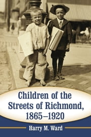 Children of the Streets of Richmond, 1865–1920 ebook by Harry M. Ward
