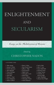 Enlightenment and Secularism - Essays on the Mobilization of Reason ebook by Christopher Nadon,Allan Arkush,Jeremy D. Bailey,Fred Baumann,Alice Behnegar,Nasser Behnegar,David Biale,Mark Blitz,Henry C. Clark,Dean DiSpalatro,Robert Faulkner,Brian J. Glenn,Ryan Hanley,Jeffrey L. High,David Janssens,Ralph Lerner,Christopher Lynch,Rafael Major,Svetozar Minkov,Andrea Radasanu,Paul A. Rahe,John T. Scott,Susan Meld Shell,Benjamin Storey,George Thomas,Friederike von Schwerin-High,Andre Wakefield