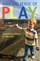 Making Sense Of Play: Supporting Children In Their Play ebook by Perry Else