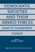 Democratic Societies and Their Armed Forces - Israel in Comparative Context ebook by Stuart A. Cohen
