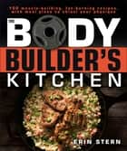 The Bodybuilder's Kitchen - 100 Muscle-Building, Fat Burning Recipes, with Meal Plans to Chisel Your Physique ebook by Erin Stern