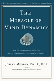 The Miracle of Mind Dynamics - Use Your Subconscious Mind to Obtain Complete Control Over Your Destiny ebook by Joseph Murphy, Ph.D., D.D.