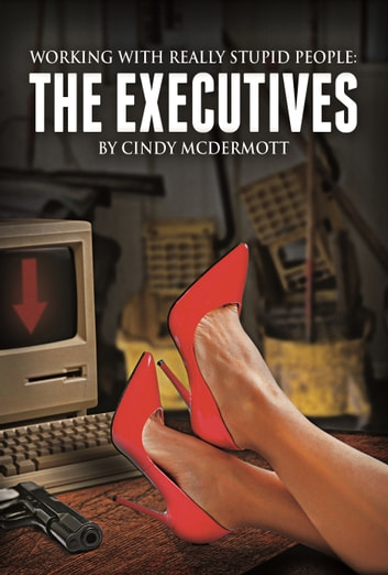Working with Really Stupid People: The Executives ebook by Cindy McDermott