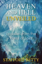 Heaven and Hell Unveiled: Updates from the World of Spirit. ebook by Stafford Betty